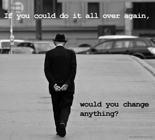 If you could do it all over again, would you change again?