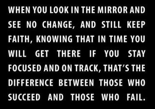 When you look in the mirror and see no change, and still keep faith, knowing that in time you will get there if you stay focussed and on track, that's the difference between those who succeed and those who fail.